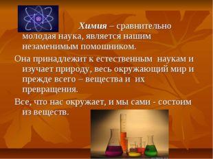 Химия – сравнительно молодая наука, является нашим незаменимым помошником. О