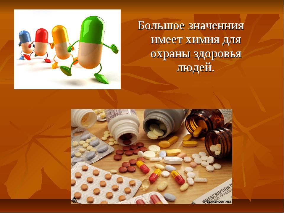 Большое значенния имеет химия для охраны здоровья людей.