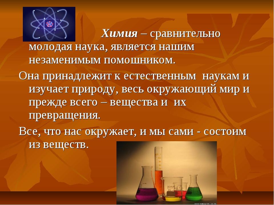 Химия – сравнительно молодая наука, является нашим незаменимым помошником. О...