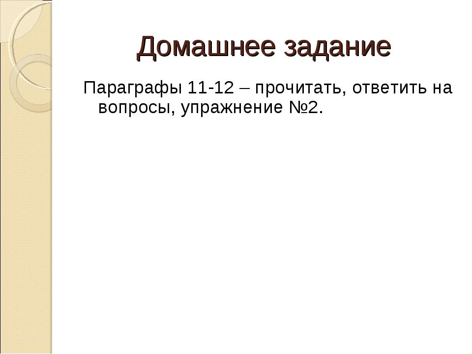 Домашнее задание Параграфы 11-12 – прочитать, ответить на вопросы, упражнение...