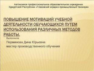 Выполнила: Перминова Дина Юрьевна мастер производственного обучения Автономно