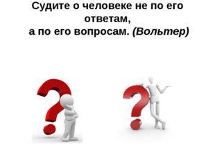 Судите о человеке не по его ответам, а по его вопросам. (Вольтер)