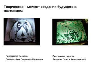 Творчество – момент создания будущего в настоящем. Рисование песком. Пономарё