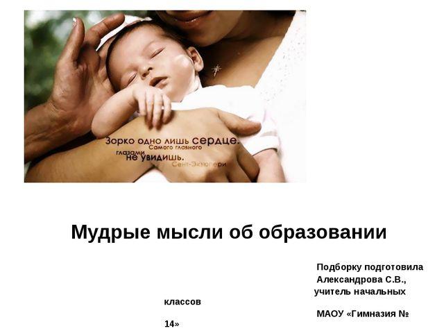 Мудрые мысли об образовании Подборку подготовила Александрова С.В., учитель н...
