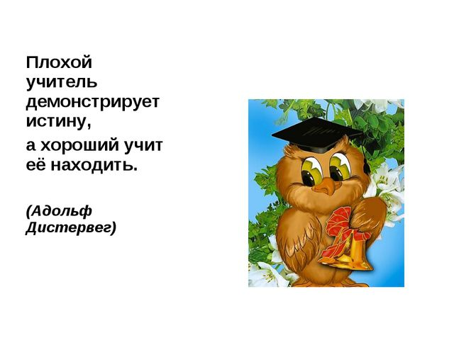 Плохой учитель демонстрирует истину, а хороший учит её находить. (Адольф Дист...