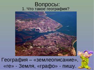География – «землеописание», «ге» - Земля, «графо» - пишу. 1. Что такое геогр