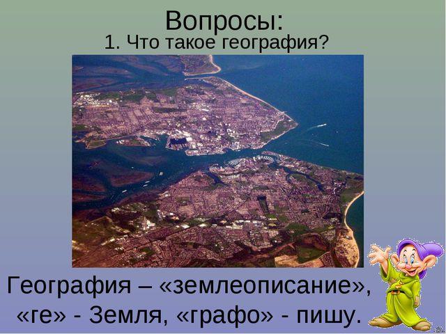 География – «землеописание», «ге» - Земля, «графо» - пишу. 1. Что такое геогр...