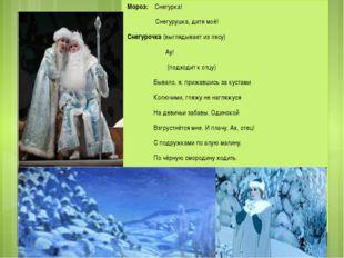 Мороз: Снегурка! Снегурушка, дитя моё! Снегурочка (выглядывает из лесу) Ау! (