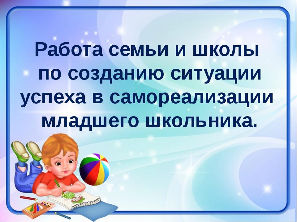 Работа семьи и школы по созданию ситуации успеха в самореализации младшего шк...