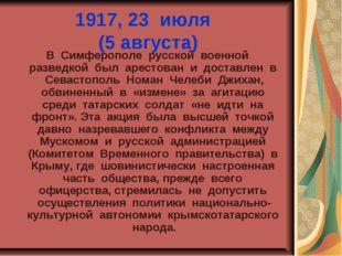 1917, 23 июля (5 августа) В Симферополе русской военной разведкой был арестов