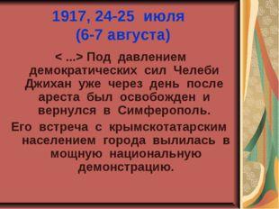 1917, 24-25 июля (6-7 августа) < ...> Под давлением демократических сил Челеб