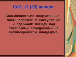 1918, 12 (25) января Большевистские вооруженные части перешли в наступление и