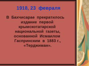 1918, 23 февраля В Бахчисарае прекратилось издание первой крымскотатарской на