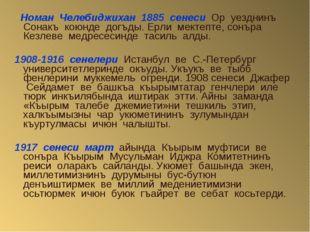 Номан Челебиджихан 1885 сенеси Ор уезднинъ Сонакъ коюнде догъды. Ерли мектеп