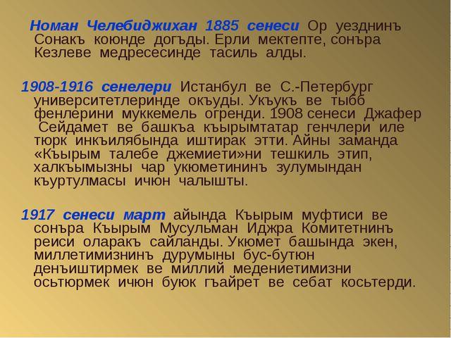 Номан Челебиджихан 1885 сенеси Ор уезднинъ Сонакъ коюнде догъды. Ерли мектеп...