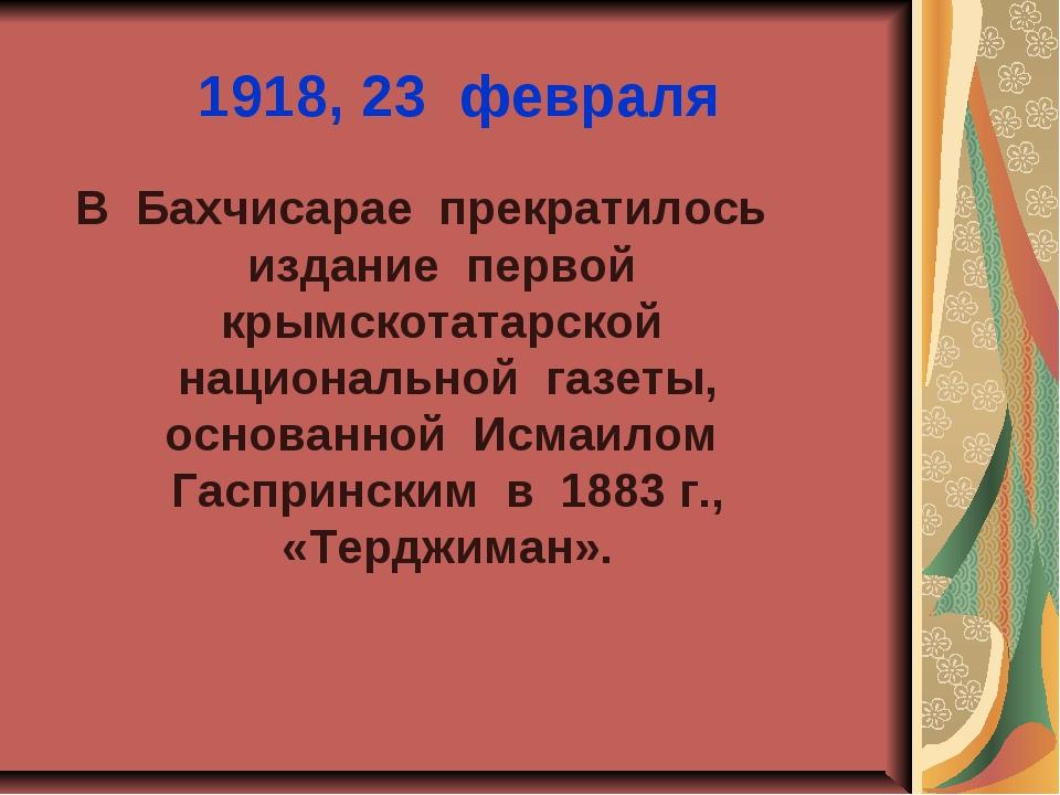 1918, 23 февраля В Бахчисарае прекратилось издание первой крымскотатарской на...
