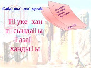 Сабақтың тақырыбы Тәуке хан тұсындағы қазақ хандығы Оқытуды тоқтату, ойлауды