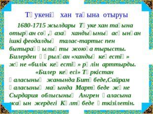 Тәукенің хан тағына отыруы 1680-1715 жылдары Тәуке хан тағына отырған соң,Қаз