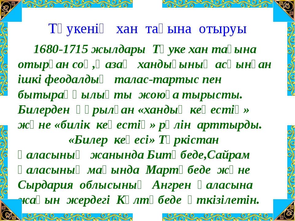 Тәукенің хан тағына отыруы 1680-1715 жылдары Тәуке хан тағына отырған соң,Қаз...