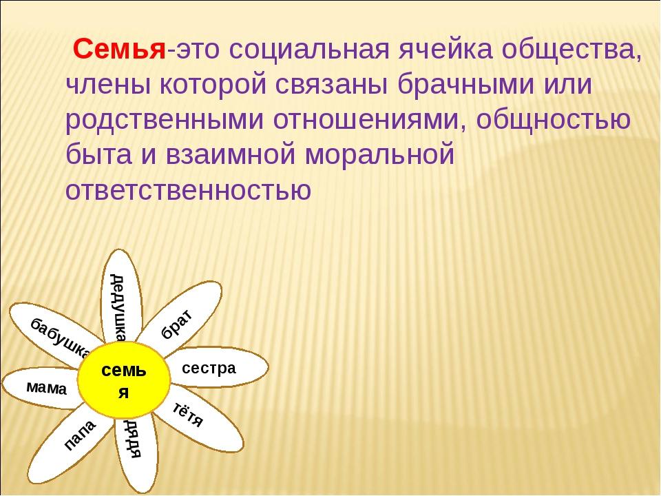Семья-это социальная ячейка общества, члены которой связаны брачными или род...