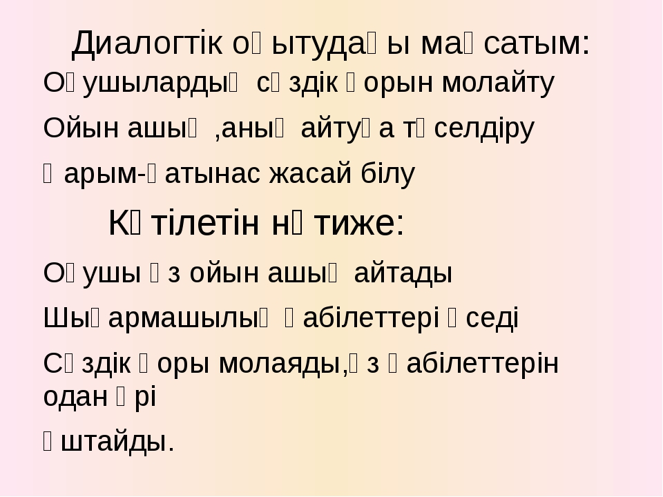 Диалогтік оқытудағы мақсатым: Оқушылардың сөздік қорын молайту Ойын ашық ,аны...