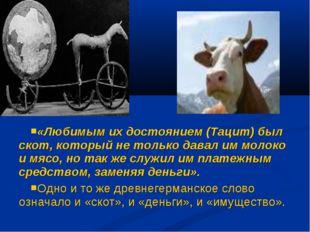 «Любимым их достоянием (Тацит) был скот, который не только давал им молоко и