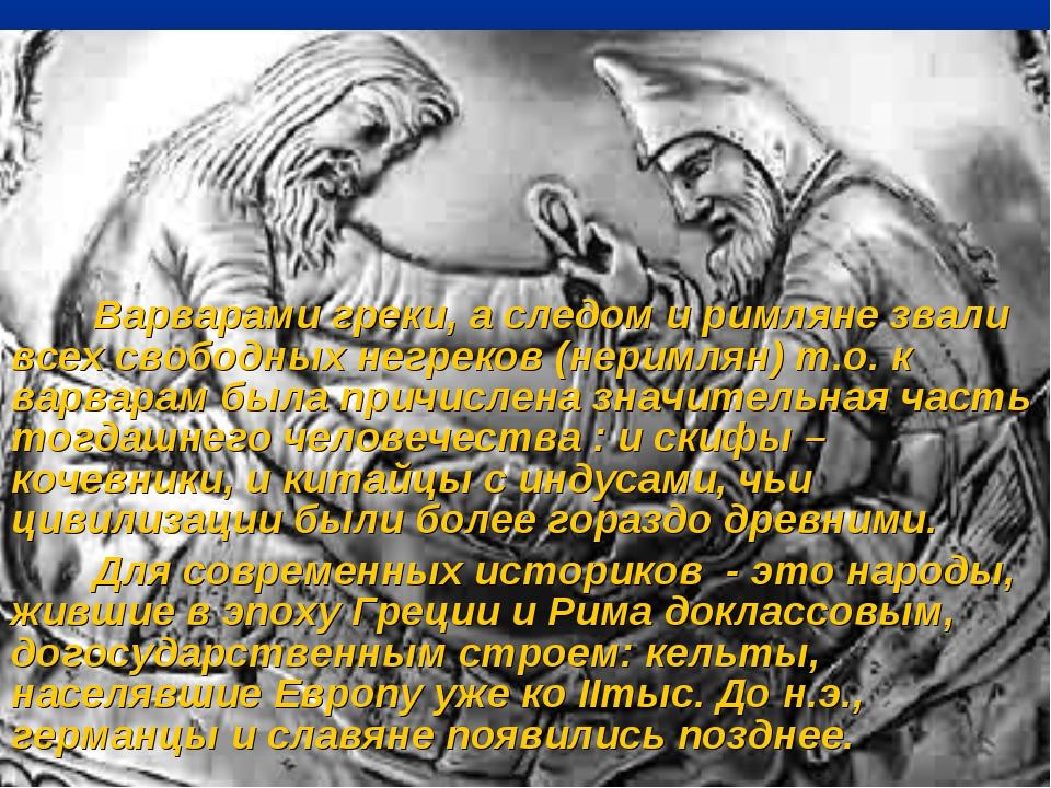 Варварами греки, а следом и римляне звали всех свободных негреков (неримлян)...