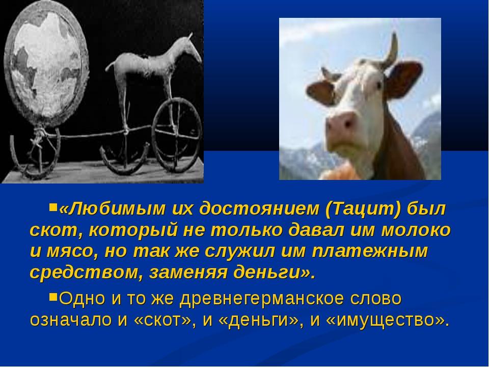 «Любимым их достоянием (Тацит) был скот, который не только давал им молоко и...