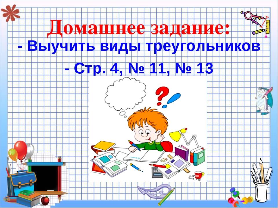 Домашнее задание: - Выучить виды треугольников - Стр. 4, № 11, № 13