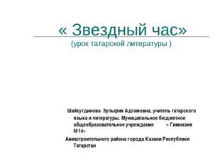 « Звездный час» (урок татарской литературы ) Шайхутдинова Зульфия Адгамовна,