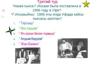 Третий тур *Какая пьеса Г.Исхаки была поставлена в 1906 году в Уфе? *Г.Исхакы