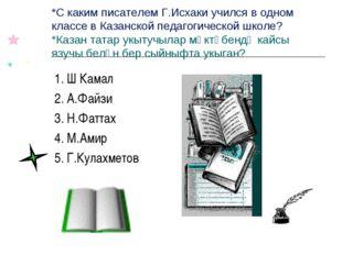 *С каким писателем Г.Исхаки учился в одном классе в Казанской педагогической