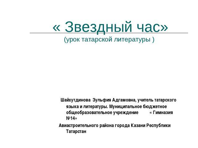 « Звездный час» (урок татарской литературы ) Шайхутдинова Зульфия Адгамовна,...