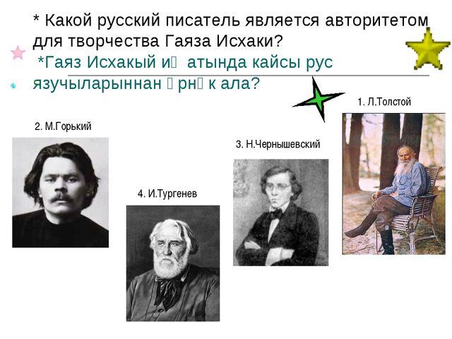 * Какой русский писатель является авторитетом для творчества Гаяза Исхаки? *Г...