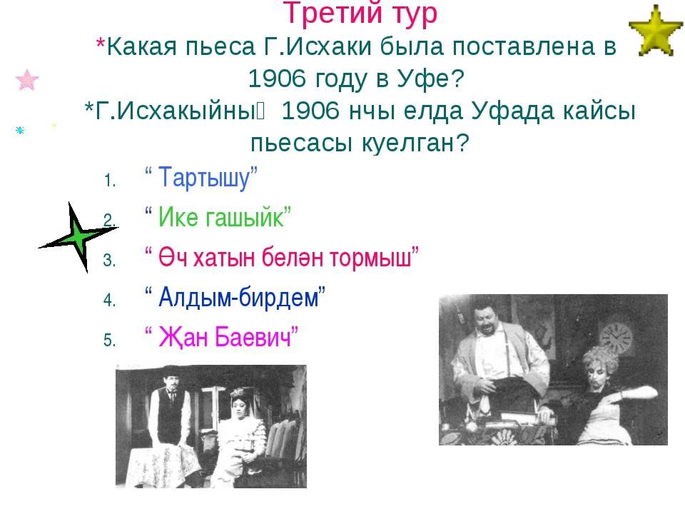 Третий тур *Какая пьеса Г.Исхаки была поставлена в 1906 году в Уфе? *Г.Исхакы...
