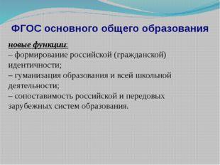 ФГОС основного общего образования новые функции: – формирование российской (