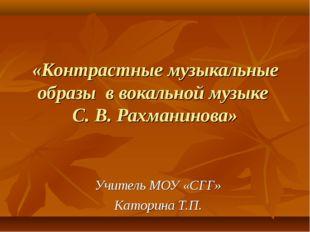 «Контрастные музыкальные образы в вокальной музыке С. В. Рахманинова» Учитель