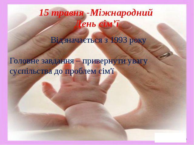 15 травня -Міжнародний День сім'ї Відзначається з 1993 року Головне завдання...