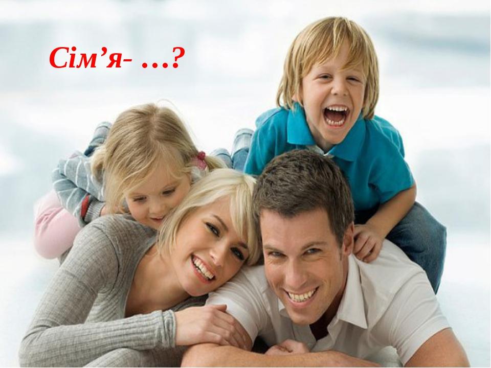 Сім'я- …?