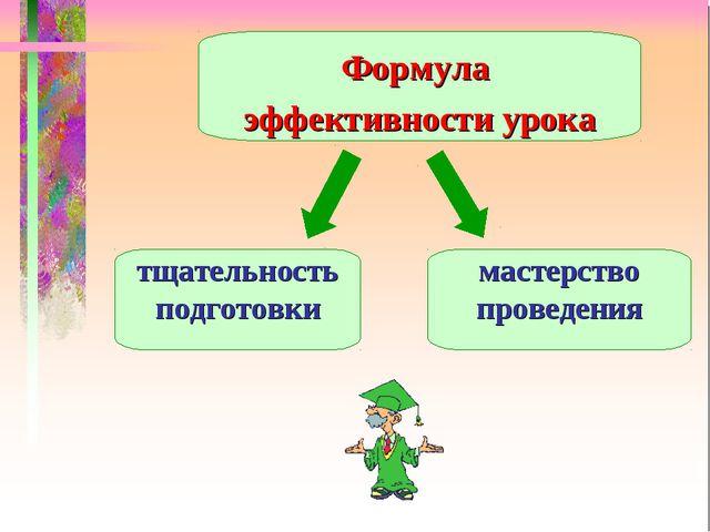 Формула эффективности урока тщательность подготовки мастерство проведения