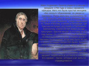 Иван Андреевич Крылов родился в Москве 2 февраля 1769 года в семье скромного