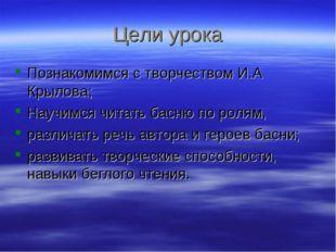 Цели урока Познакомимся с творчеством И.А Крылова; Научимся читать басню по р