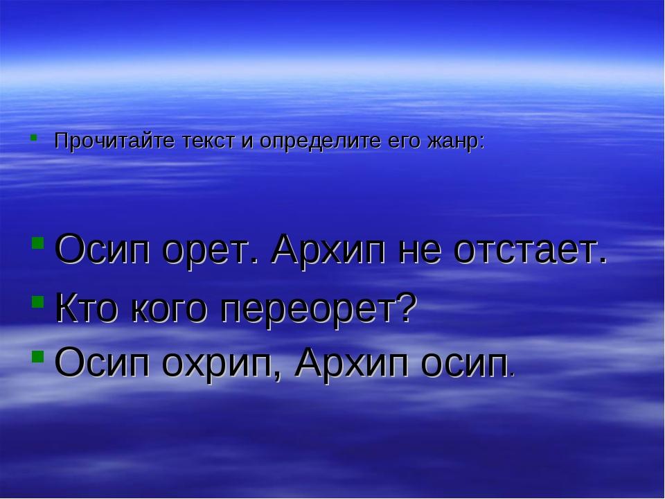 Прочитайте текст и определите его жанр: Осип орет. Архип не отстает. Кто кого...