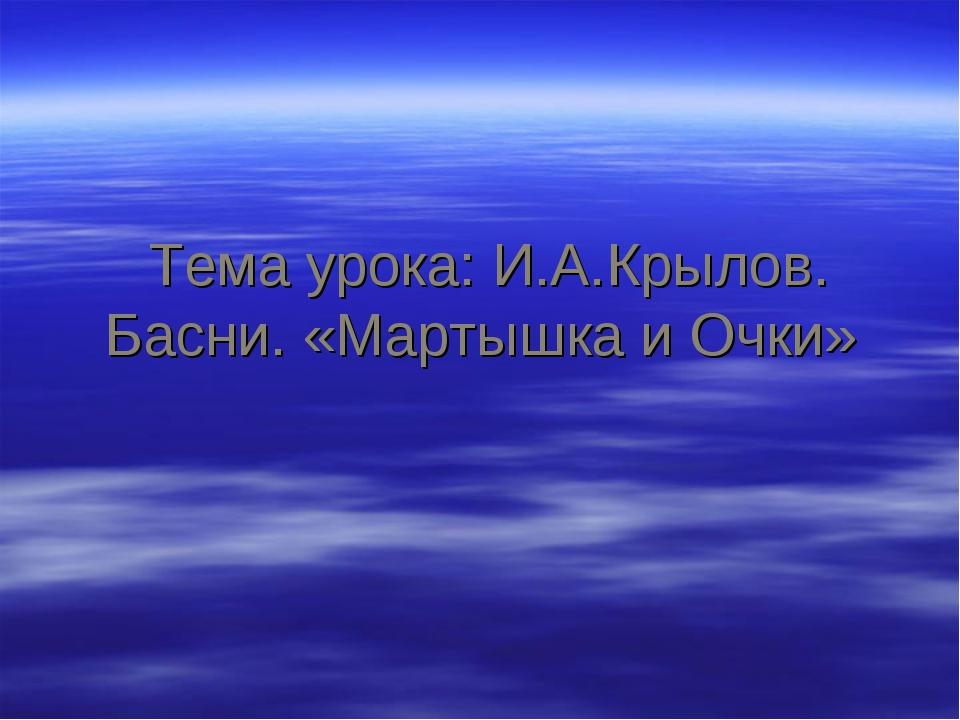 Тема урока: И.А.Крылов. Басни. «Мартышка и Очки»