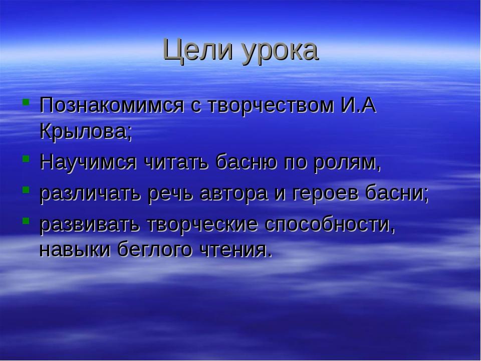 Цели урока Познакомимся с творчеством И.А Крылова; Научимся читать басню по р...