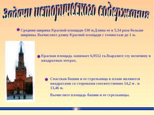 Средняя ширина Красной площади-130 м.Длина ее в 5,34 раза больше ширины. Вычи