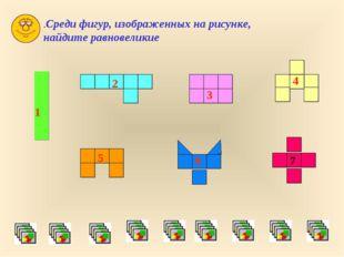 .Среди фигур, изображенных на рисунке, найдите равновеликие 1 2 3 4 5 6 7