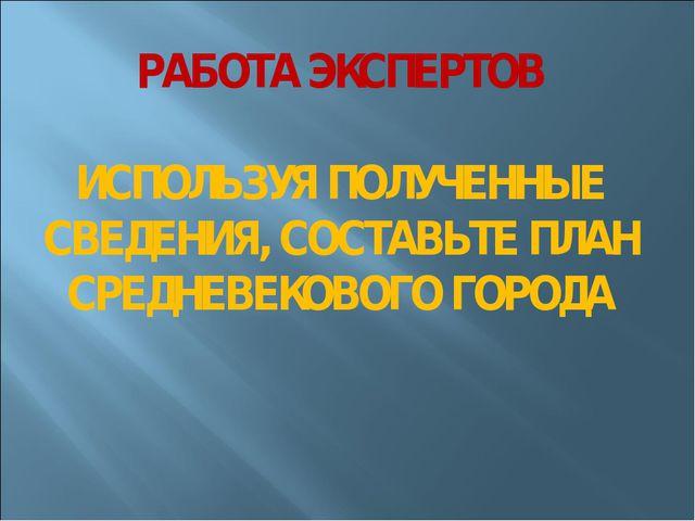 РАБОТА ЭКСПЕРТОВ ИСПОЛЬЗУЯ ПОЛУЧЕННЫЕ СВЕДЕНИЯ, СОСТАВЬТЕ ПЛАН СРЕДНЕВЕКОВОГО...
