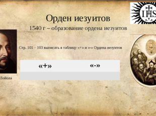 Орден иезуитов 1540 г – образование ордена иезуитов Игнатий Лойола Стр. 101 –