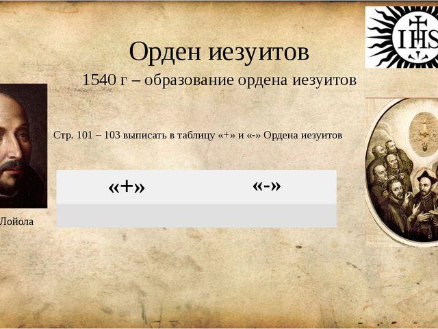 Орден иезуитов 1540 г – образование ордена иезуитов Игнатий Лойола Стр. 101 –...